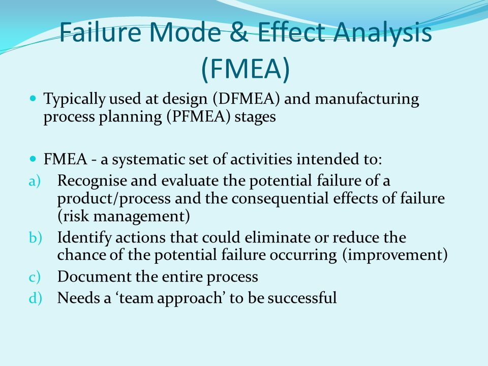 Failure Mode & Effect Analysis (FMEA) Typically used at design (DFMEA) and manufacturing process planning (PFMEA) stages FMEA - a systematic set of activities intended to: a) Recognise and evaluate the potential failure of a product/process and the consequential effects of failure (risk management) b) Identify actions that could eliminate or reduce the chance of the potential failure occurring (improvement) c) Document the entire process d) Needs a 'team approach' to be successful