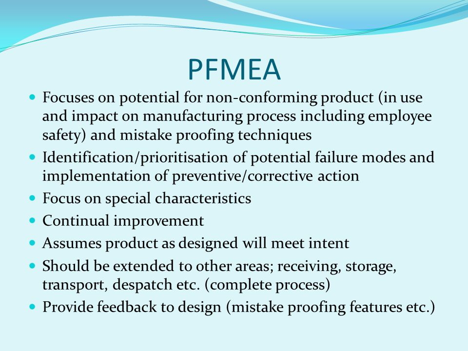 PFMEA Focuses on potential for non-conforming product (in use and impact on manufacturing process including employee safety) and mistake proofing techniques Identification/prioritisation of potential failure modes and implementation of preventive/corrective action Focus on special characteristics Continual improvement Assumes product as designed will meet intent Should be extended to other areas; receiving, storage, transport, despatch etc.