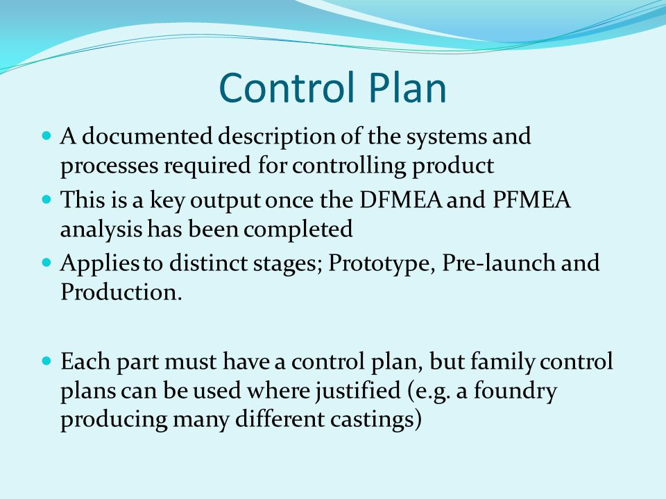 Control Plan A documented description of the systems and processes required for controlling product This is a key output once the DFMEA and PFMEA analysis has been completed Applies to distinct stages; Prototype, Pre-launch and Production.