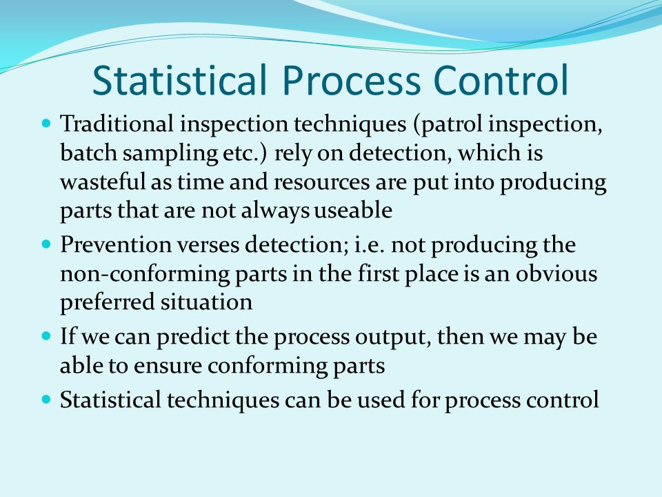 Statistical Process Control Traditional inspection techniques (patrol inspection, batch sampling etc.) rely on detection, which is wasteful as time and resources are put into producing parts that are not always useable Prevention verses detection; i.e.