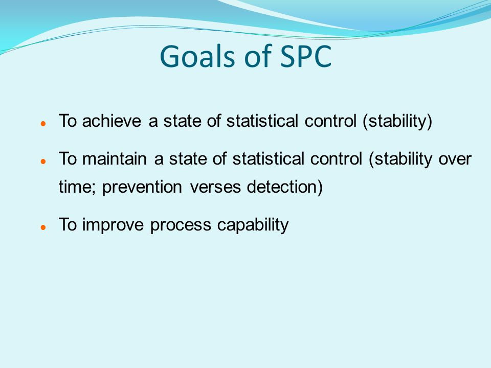 Goals of SPC l To achieve a state of statistical control (stability) l To maintain a state of statistical control (stability over time; prevention verses detection) l To improve process capability