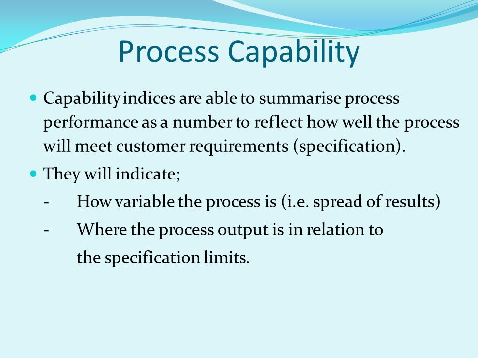 Capability indices are able to summarise process performance as a number to reflect how well the process will meet customer requirements (specification).