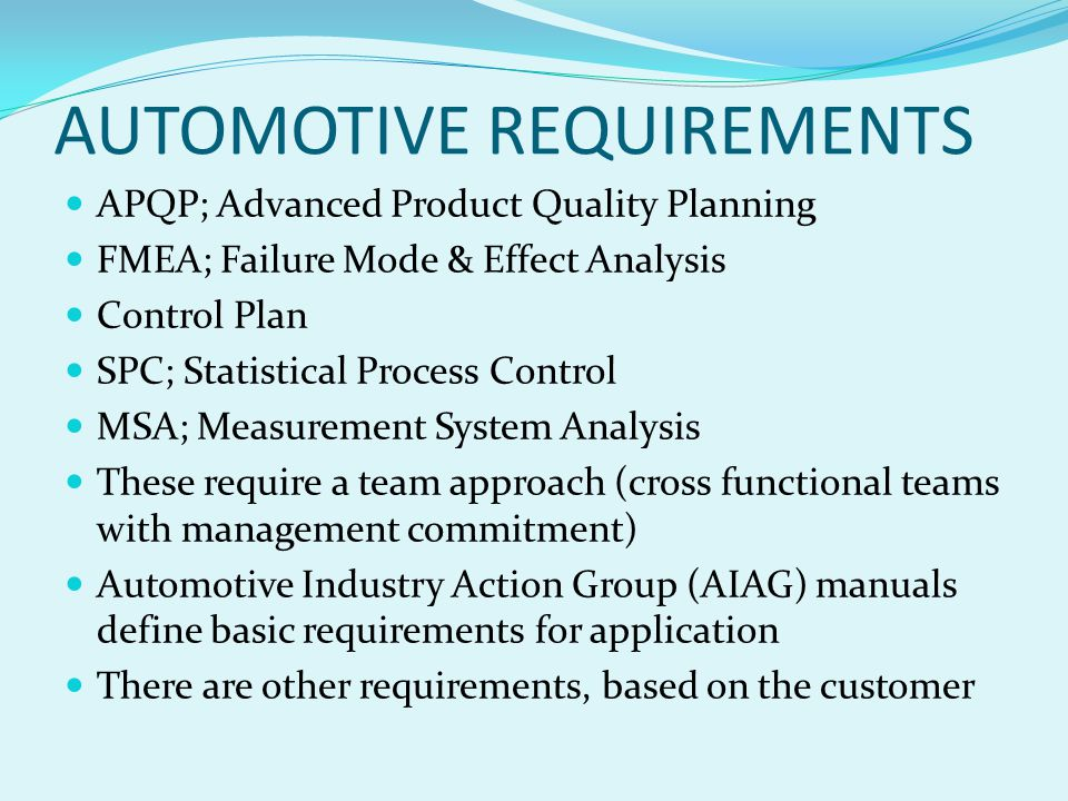 AUTOMOTIVE REQUIREMENTS APQP; Advanced Product Quality Planning FMEA; Failure Mode & Effect Analysis Control Plan SPC; Statistical Process Control MSA; Measurement System Analysis These require a team approach (cross functional teams with management commitment) Automotive Industry Action Group (AIAG) manuals define basic requirements for application There are other requirements, based on the customer