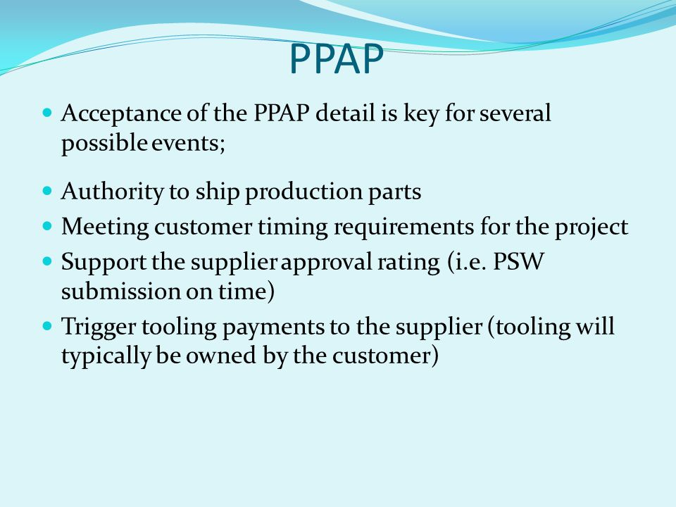 PPAP Acceptance of the PPAP detail is key for several possible events; Authority to ship production parts Meeting customer timing requirements for the project Support the supplier approval rating (i.e.
