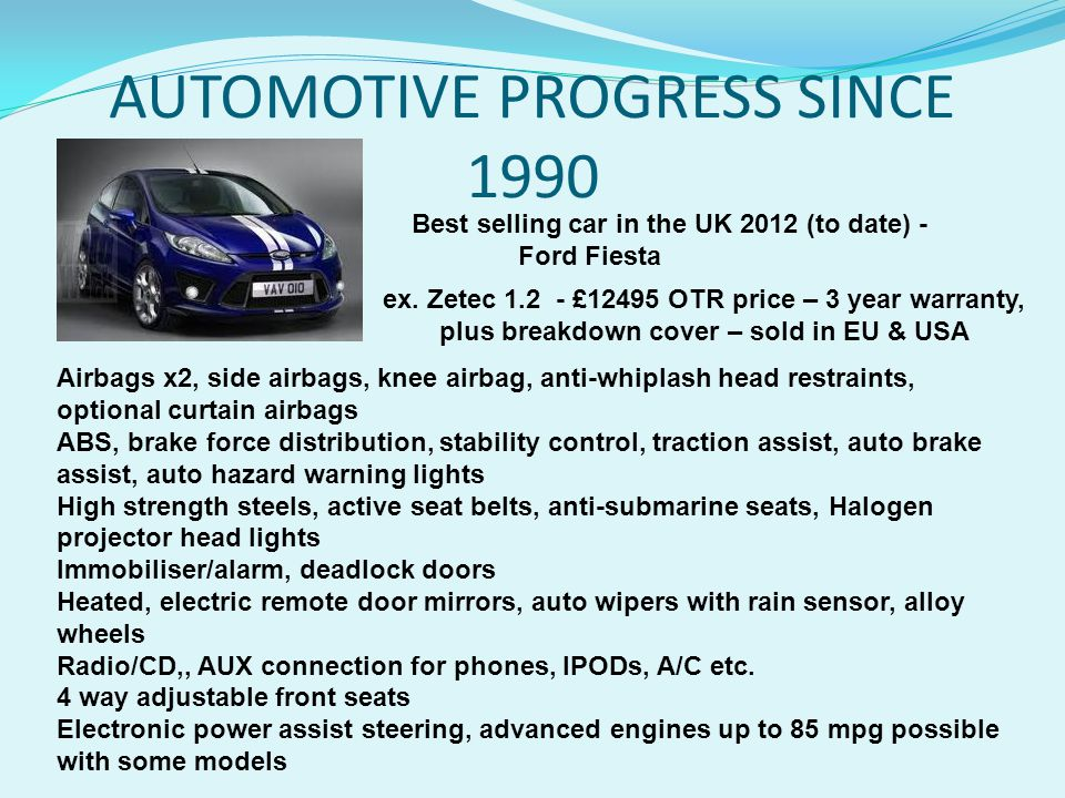 AUTOMOTIVE PROGRESS SINCE 1990 Airbags x2, side airbags, knee airbag, anti-whiplash head restraints, optional curtain airbags ABS, brake force distribution, stability control, traction assist, auto brake assist, auto hazard warning lights High strength steels, active seat belts, anti-submarine seats, Halogen projector head lights Immobiliser/alarm, deadlock doors Heated, electric remote door mirrors, auto wipers with rain sensor, alloy wheels Radio/CD,, AUX connection for phones, IPODs, A/C etc.