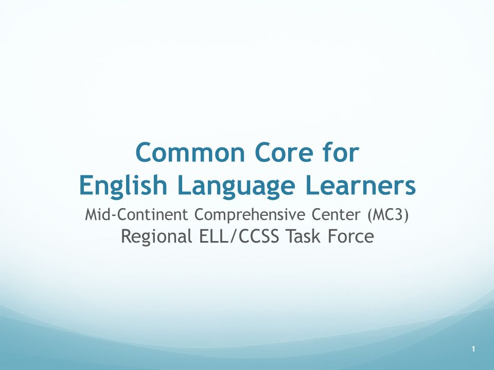 Common Core for English Language Learners Mid-Continent Comprehensive Center (MC3) Regional ELL/CCSS Task Force 1