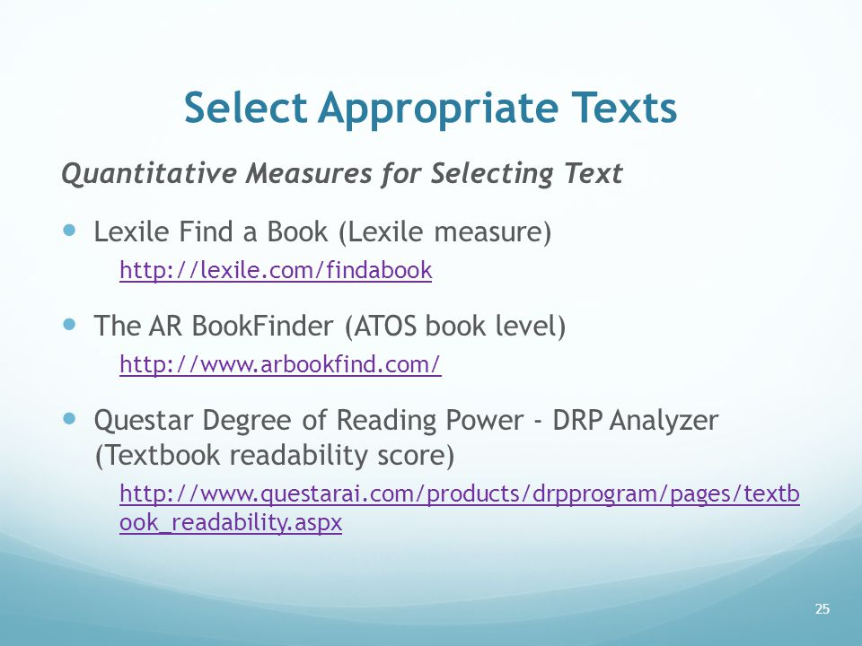 Select Appropriate Texts Quantitative Measures for Selecting Text Lexile Find a Book (Lexile measure) http://lexile.com/findabook The AR BookFinder (A