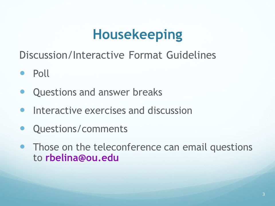 Housekeeping Discussion/Interactive Format Guidelines Poll Questions and answer breaks Interactive exercises and discussion Questions/comments Those on the teleconference can email questions to rbelina@ou.edu 3