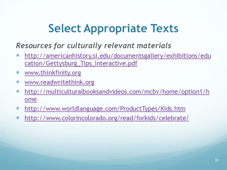 Select Appropriate Texts Resources for culturally relevant materials http://americanhistory.si.edu/documentsgallery/exhibitions/edu cation/Gettysburg_Tips_Interactive.pdf http://americanhistory.si.edu/documentsgallery/exhibitions/edu cation/Gettysburg_Tips_Interactive.pdf www.thinkfinity.org www.readwritethink.org http://multiculturalbooksandvideos.com/mcbv/home/option1/h ome http://multiculturalbooksandvideos.com/mcbv/home/option1/h ome http://www.worldlanguage.com/ProductTypes/Kids.htm http://www.colorincolorado.org/read/forkids/celebrate/ 31