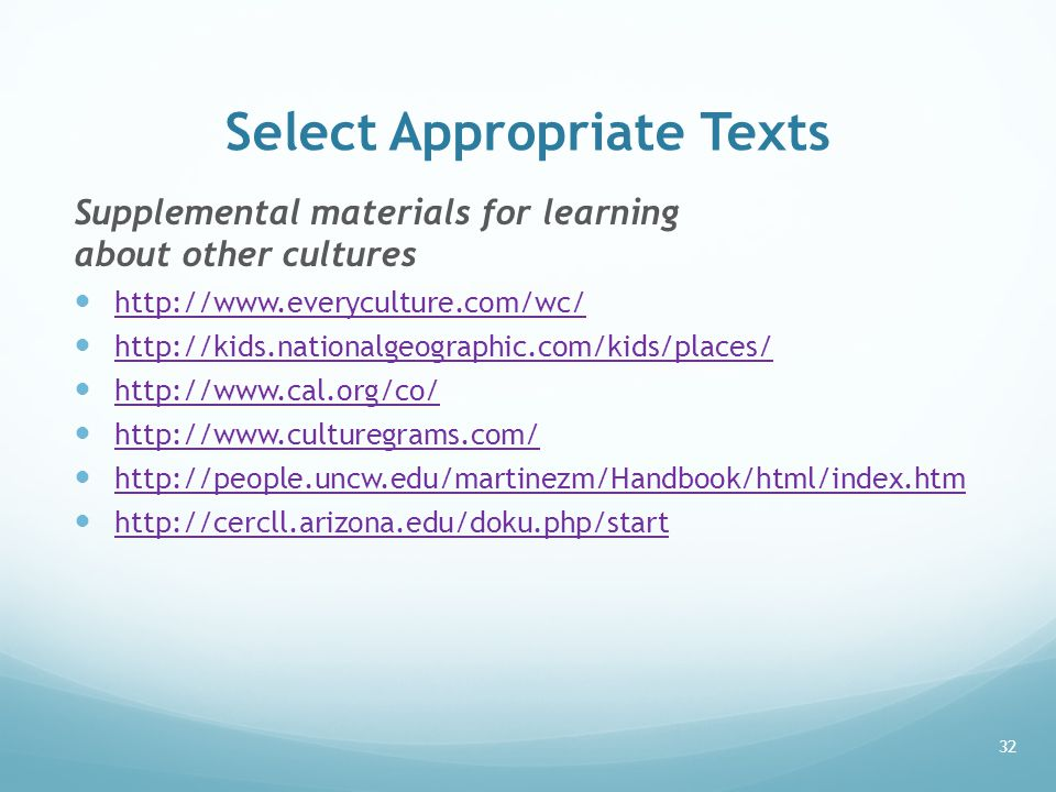 Select Appropriate Texts Supplemental materials for learning about other cultures http://www.everyculture.com/wc/ http://kids.nationalgeographic.com/kids/places/ http://www.cal.org/co/ http://www.culturegrams.com/ http://people.uncw.edu/martinezm/Handbook/html/index.htm http://cercll.arizona.edu/doku.php/start 32