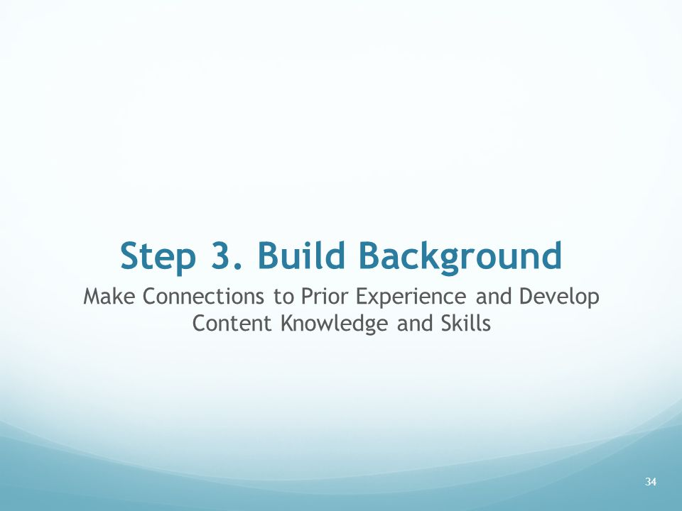 Step 3. Build Background Make Connections to Prior Experience and Develop Content Knowledge and Skills 34