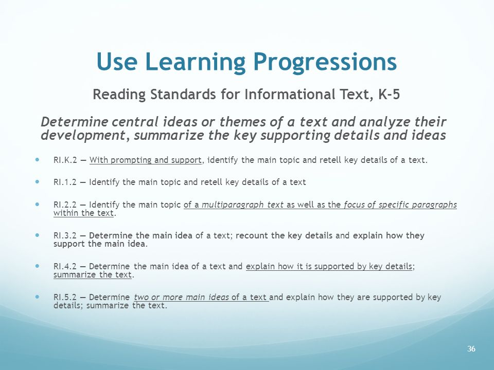 Use Learning Progressions Reading Standards for Informational Text, K-5 Determine central ideas or themes of a text and analyze their development, summarize the key supporting details and ideas RI.K.2 — With prompting and support, identify the main topic and retell key details of a text.