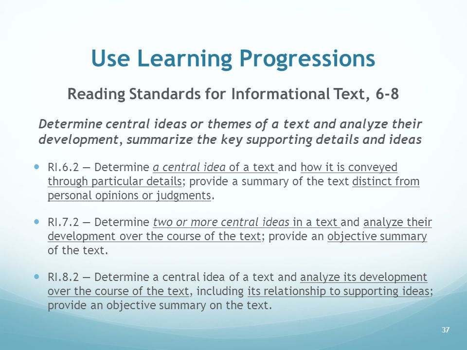 Use Learning Progressions Reading Standards for Informational Text, 6-8 Determine central ideas or themes of a text and analyze their development, summarize the key supporting details and ideas RI.6.2 — Determine a central idea of a text and how it is conveyed through particular details; provide a summary of the text distinct from personal opinions or judgments.