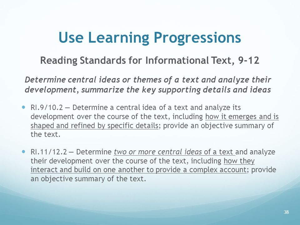 Use Learning Progressions Reading Standards for Informational Text, 9-12 Determine central ideas or themes of a text and analyze their development, summarize the key supporting details and ideas RI.9/10.2 — Determine a central idea of a text and analyze its development over the course of the text, including how it emerges and is shaped and refined by specific details; provide an objective summary of the text.