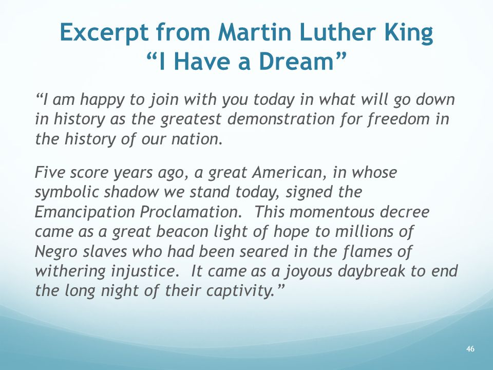 Excerpt from Martin Luther King I Have a Dream I am happy to join with you today in what will go down in history as the greatest demonstration for freedom in the history of our nation.