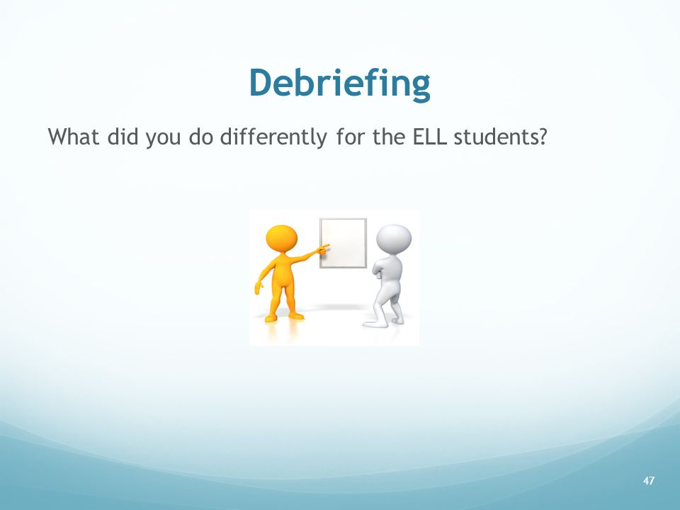 Debriefing What did you do differently for the ELL students? 47