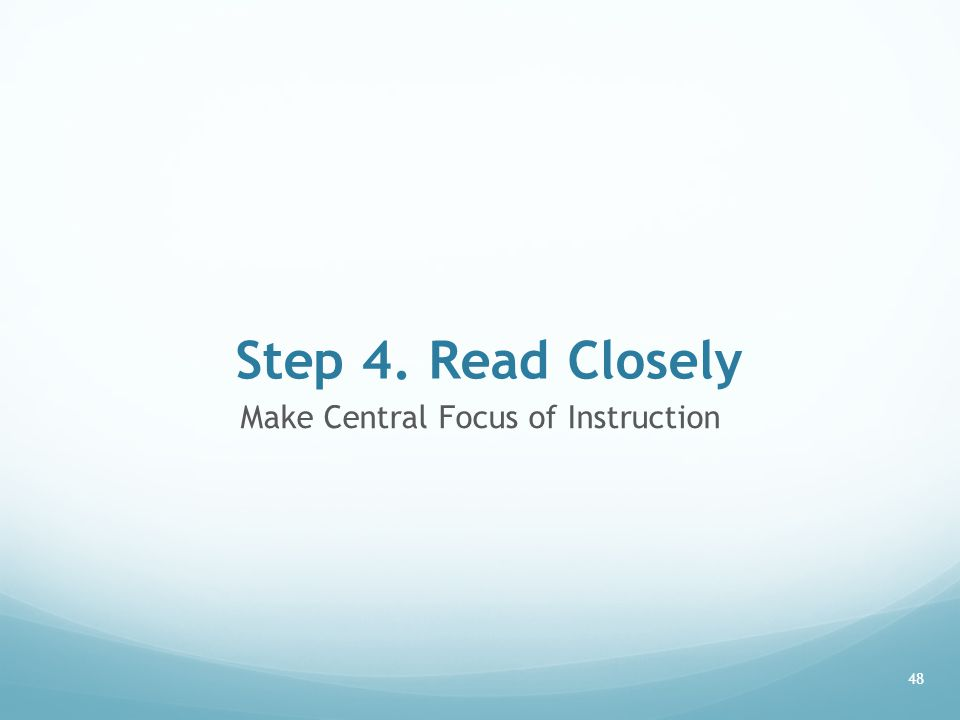 Step 4. Read Closely Make Central Focus of Instruction 48