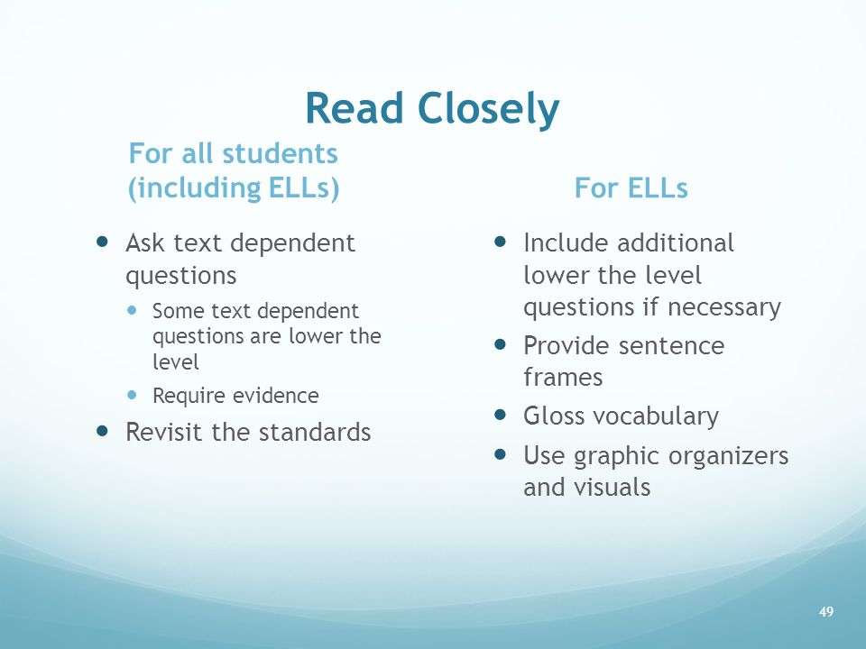 Read Closely For all students (including ELLs) Ask text dependent questions Some text dependent questions are lower the level Require evidence Revisit