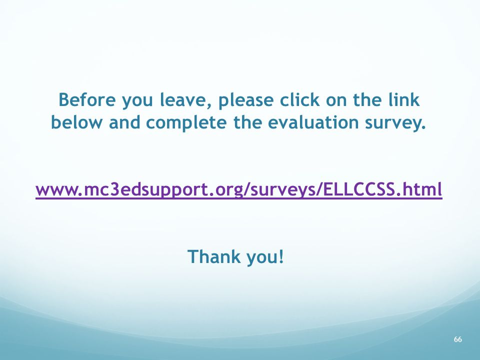 66 Before you leave, please click on the link below and complete the evaluation survey. www.mc3edsupport.org/surveys/ELLCCSS.html Thank you! www.mc3ed