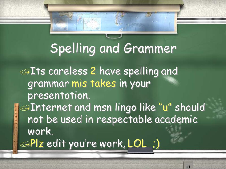 "Spelling and Grammer / Its careless 2 have spelling and grammar mis takes in your presentation. / Internet and msn lingo like ""u"" should not be used i"