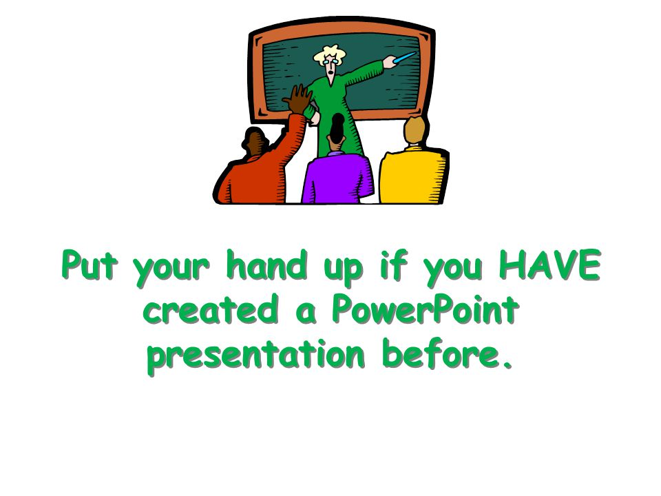 Put your hand up if you HAVE created a PowerPoint presentation before.