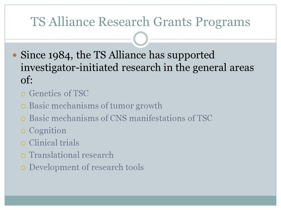 TS Alliance Research Grants Programs Since 1984, the TS Alliance has supported investigator-initiated research in the general areas of:  Genetics of TSC  Basic mechanisms of tumor growth  Basic mechanisms of CNS manifestations of TSC  Cognition  Clinical trials  Translational research  Development of research tools