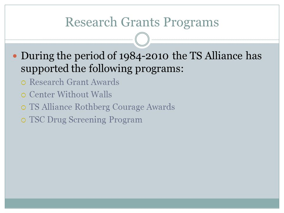 Research Grants Programs During the period of 1984-2010 the TS Alliance has supported the following programs:  Research Grant Awards  Center Without