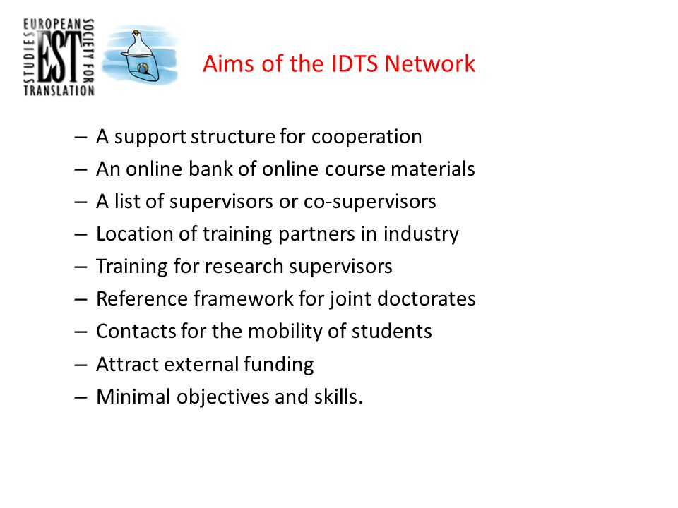 Aims of the IDTS Network – A support structure for cooperation – An online bank of online course materials – A list of supervisors or co-supervisors – Location of training partners in industry – Training for research supervisors – Reference framework for joint doctorates – Contacts for the mobility of students – Attract external funding – Minimal objectives and skills.