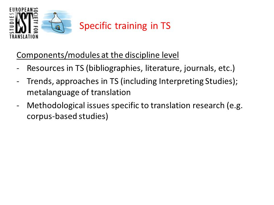 Specific training in TS Components/modules at the discipline level -Resources in TS (bibliographies, literature, journals, etc.) -Trends, approaches in TS (including Interpreting Studies); metalanguage of translation -Methodological issues specific to translation research (e.g.