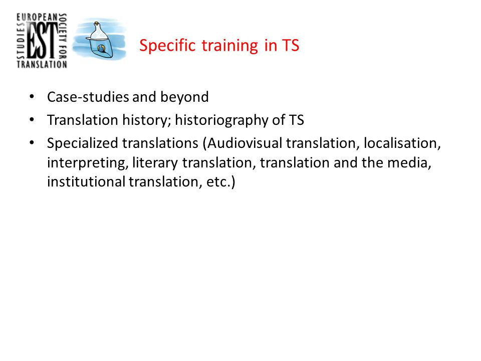 Specific training in TS Case-studies and beyond Translation history; historiography of TS Specialized translations (Audiovisual translation, localisation, interpreting, literary translation, translation and the media, institutional translation, etc.)