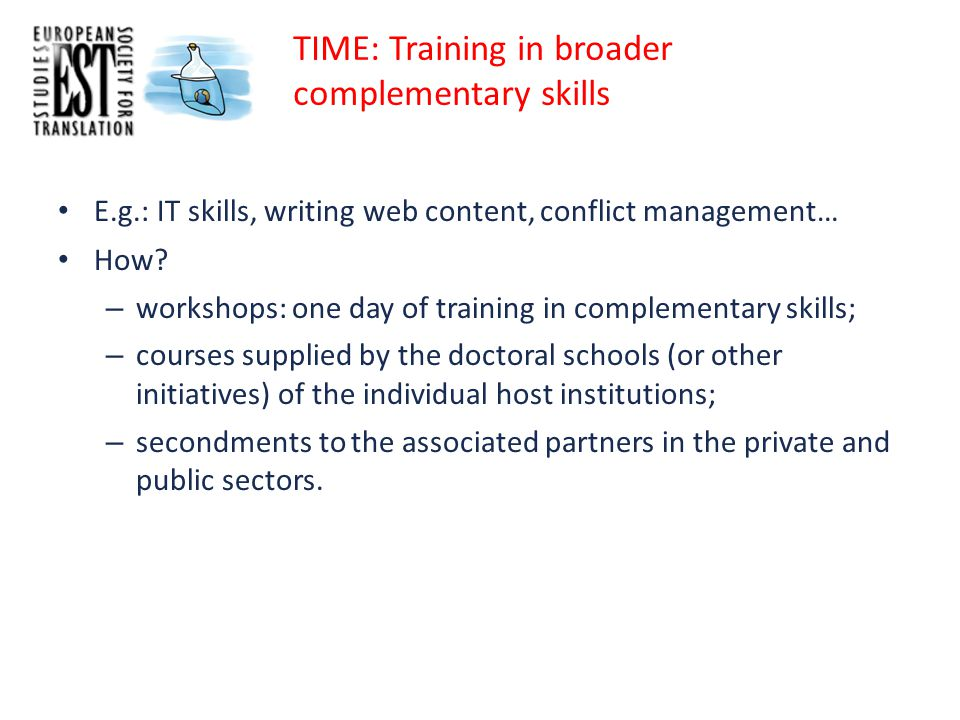 TIME: Training in broader complementary skills E.g.: IT skills, writing web content, conflict management… How.