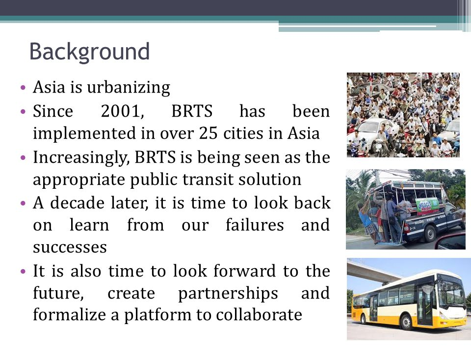 Background Asia is urbanizing Since 2001, BRTS has been implemented in over 25 cities in Asia Increasingly, BRTS is being seen as the appropriate public transit solution A decade later, it is time to look back on learn from our failures and successes It is also time to look forward to the future, create partnerships and formalize a platform to collaborate