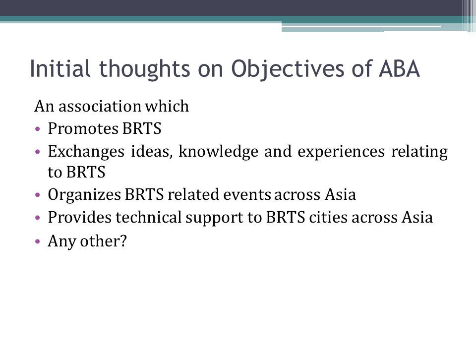 Initial thoughts on Objectives of ABA An association which Promotes BRTS Exchanges ideas, knowledge and experiences relating to BRTS Organizes BRTS related events across Asia Provides technical support to BRTS cities across Asia Any other