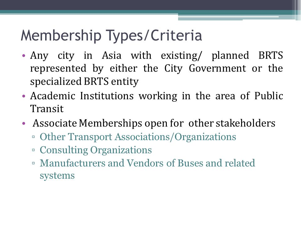Membership Types/Criteria Any city in Asia with existing/ planned BRTS represented by either the City Government or the specialized BRTS entity Academic Institutions working in the area of Public Transit Associate Memberships open for other stakeholders ▫Other Transport Associations/Organizations ▫Consulting Organizations ▫Manufacturers and Vendors of Buses and related systems