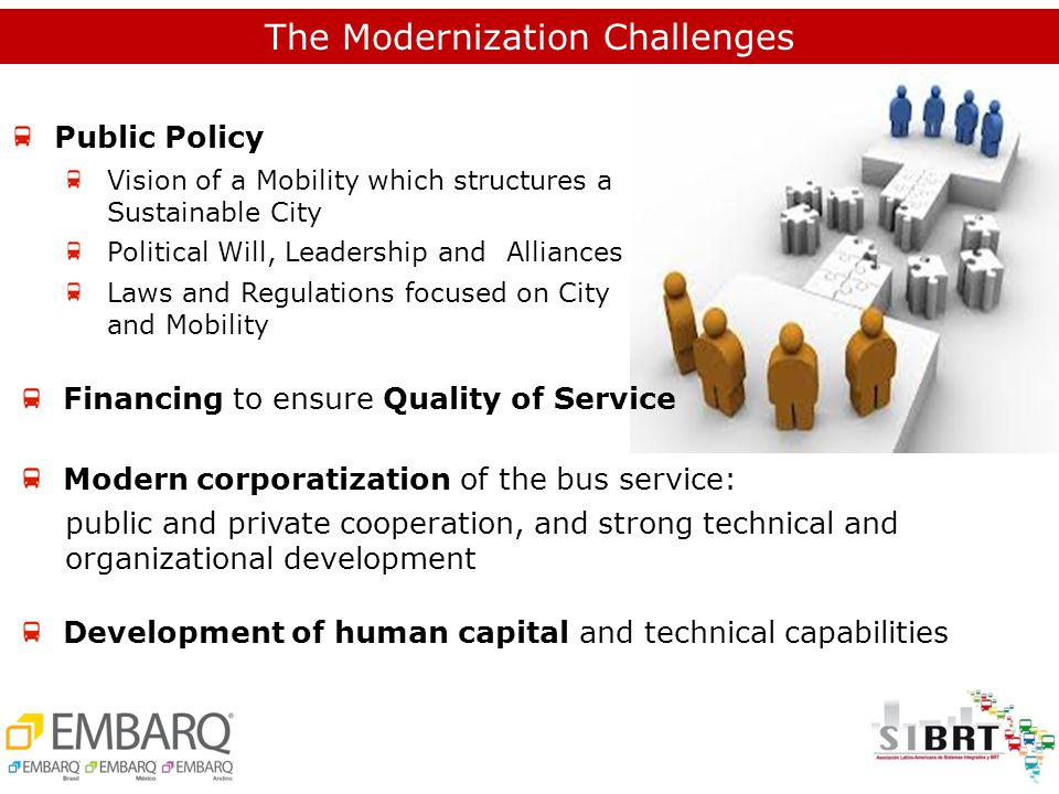 Public Policy Vision of a Mobility which structures a Sustainable City Political Will, Leadership and Alliances Laws and Regulations focused on City and Mobility Financing to ensure Quality of Service Modern corporatization of the bus service: public and private cooperation, and strong technical and organizational development The Modernization Challenges Development of human capital and technical capabilities