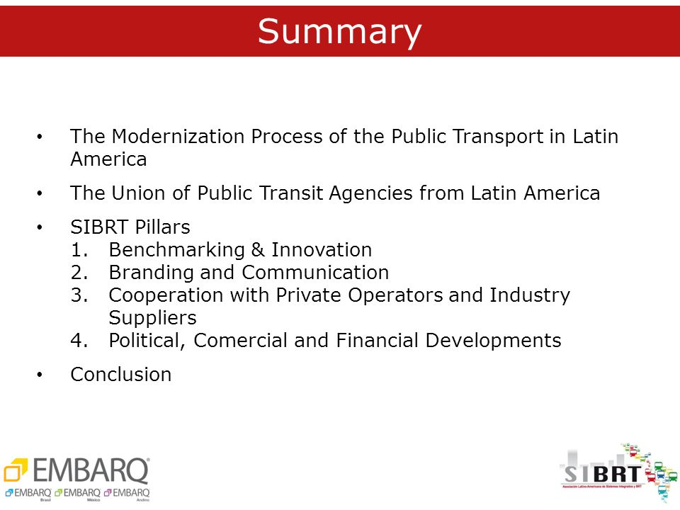 Summary The Modernization Process of the Public Transport in Latin America The Union of Public Transit Agencies from Latin America SIBRT Pillars 1.Benchmarking & Innovation 2.Branding and Communication 3.Cooperation with Private Operators and Industry Suppliers 4.Political, Comercial and Financial Developments Conclusion