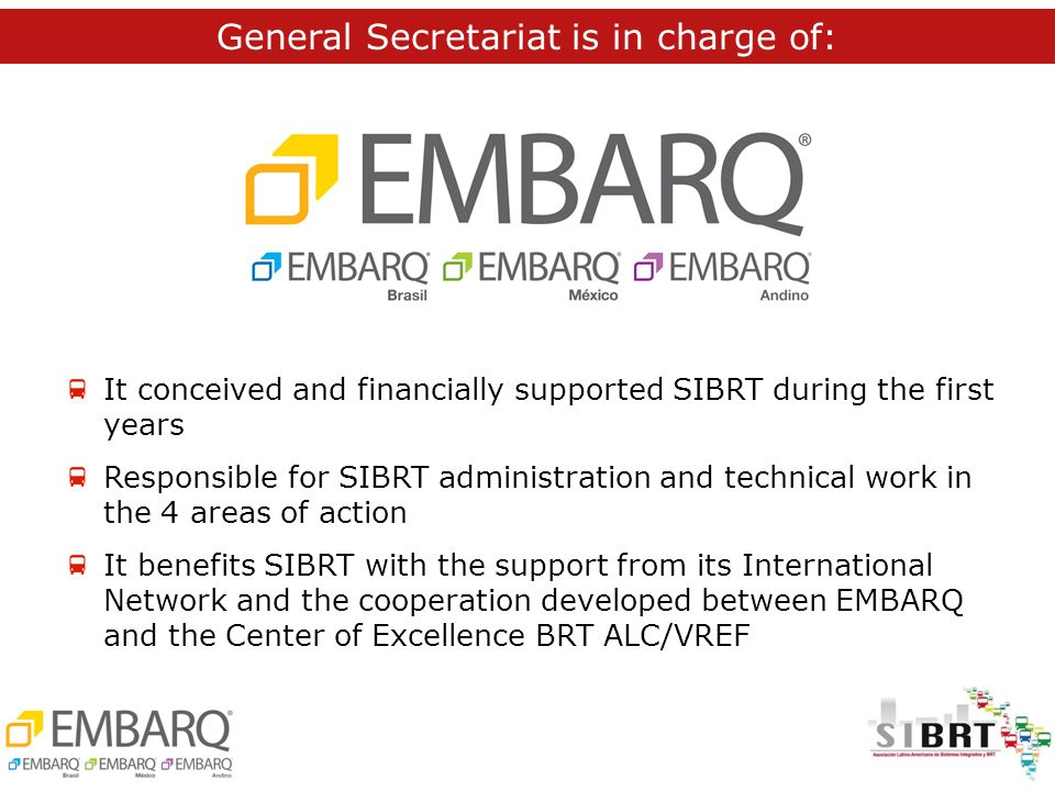 It conceived and financially supported SIBRT during the first years Responsible for SIBRT administration and technical work in the 4 areas of action It benefits SIBRT with the support from its International Network and the cooperation developed between EMBARQ and the Center of Excellence BRT ALC/VREF General Secretariat is in charge of: