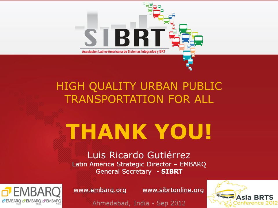 Luis Ricardo Gutiérrez Latin America Strategic Director – EMBARQ General Secretary - SIBRT THANK YOU.