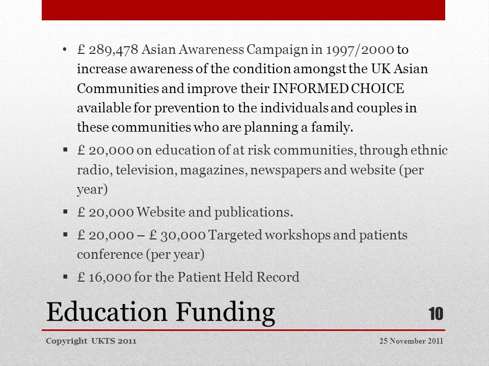 Education Funding 25 November 2011Copyright UKTS 2011 10 £ 289,478 Asian Awareness Campaign in 1997/2000 to increase awareness of the condition amongst the UK Asian Communities and improve their INFORMED CHOICE available for prevention to the individuals and couples in these communities who are planning a family.