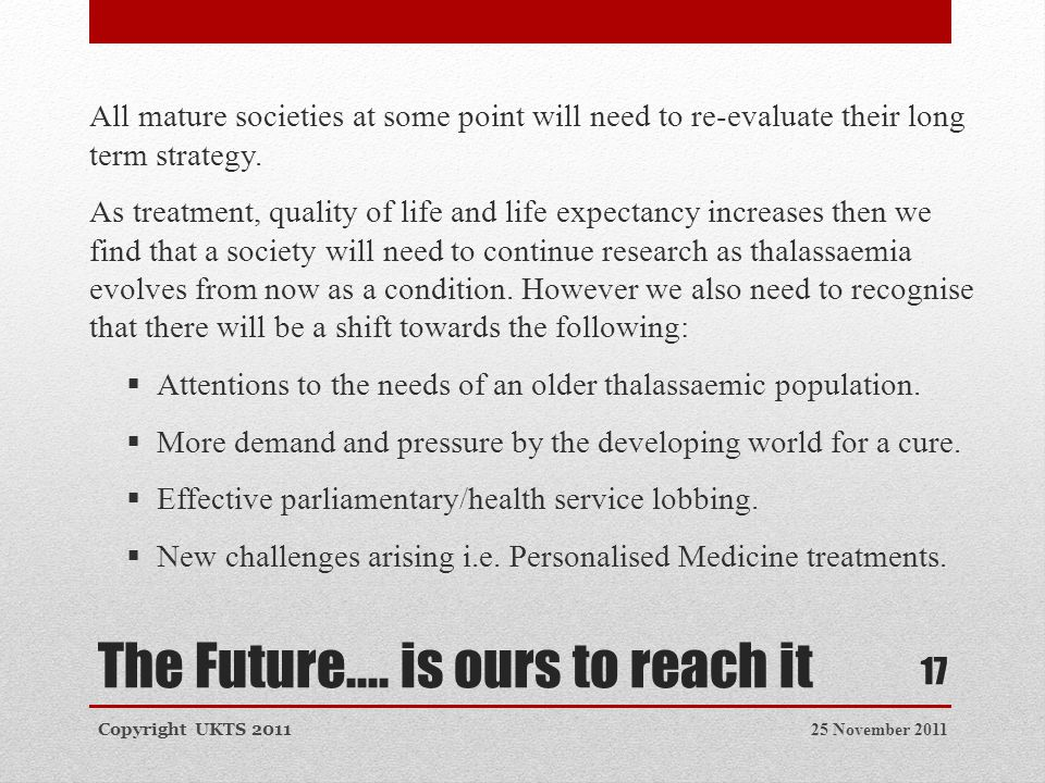 The Future.... is ours to reach it 25 November 2011Copyright UKTS 2011 17 All mature societies at some point will need to re-evaluate their long term