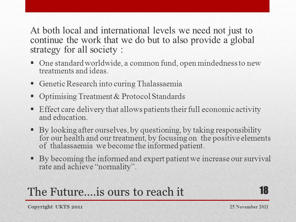 The Future....is ours to reach it At both local and international levels we need not just to continue the work that we do but to also provide a global strategy for all society :  One standard worldwide, a common fund, open mindedness to new treatments and ideas.