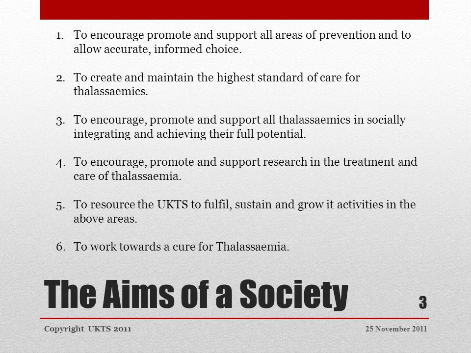 The Aims of a Society 25 November 2011Copyright UKTS 2011 3 1.To encourage promote and support all areas of prevention and to allow accurate, informed