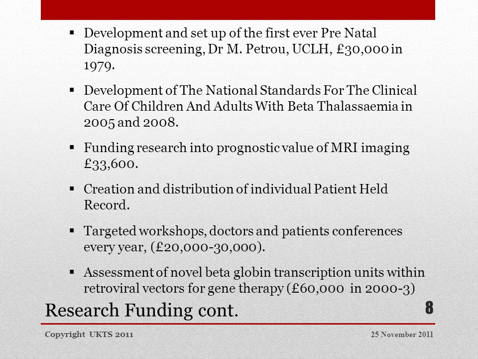 Research Funding cont. 25 November 2011Copyright UKTS 2011 8  Development and set up of the first ever Pre Natal Diagnosis screening, Dr M. Petrou, U