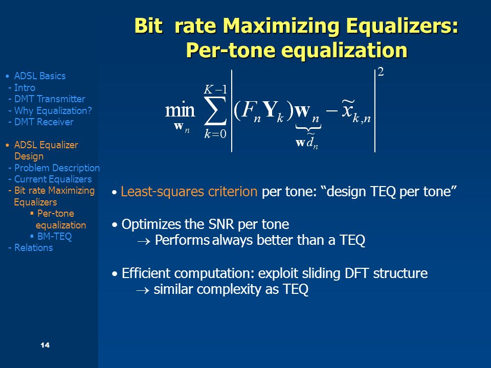 14 Bit rate Maximizing Equalizers: Per-tone equalization Least-squares criterion per tone: design TEQ per tone Optimizes the SNR per tone  Performs always better than a TEQ Efficient computation: exploit sliding DFT structure  similar complexity as TEQ ADSL Basics - Intro - DMT Transmitter - Why Equalization.