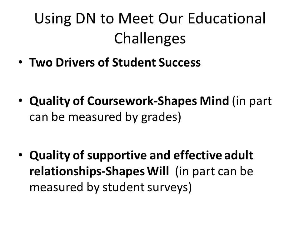 How Many Students Experience Quality Coursework and Have Quality Adult Relationships Drives School Success Each is impacted at whole school, classroom, and individual level-the three tiers DN and the four pillars of TD are designed to support