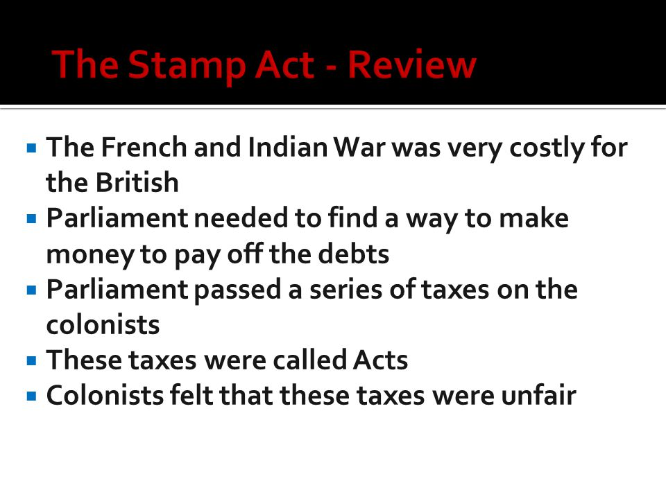  The French and Indian War was very costly for the British  Parliament needed to find a way to make money to pay off the debts  Parliament passed a series of taxes on the colonists  These taxes were called Acts  Colonists felt that these taxes were unfair