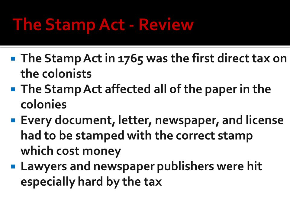  The Stamp Act in 1765 was the first direct tax on the colonists  The Stamp Act affected all of the paper in the colonies  Every document, letter, newspaper, and license had to be stamped with the correct stamp which cost money  Lawyers and newspaper publishers were hit especially hard by the tax The Stamp Act - Review