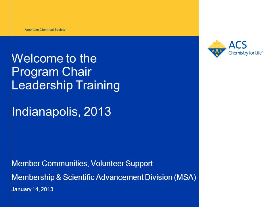 American Chemical Society Welcome to the Program Chair Leadership Training Indianapolis, 2013 Member Communities, Volunteer Support Membership & Scientific Advancement Division (MSA) January 14, 2013