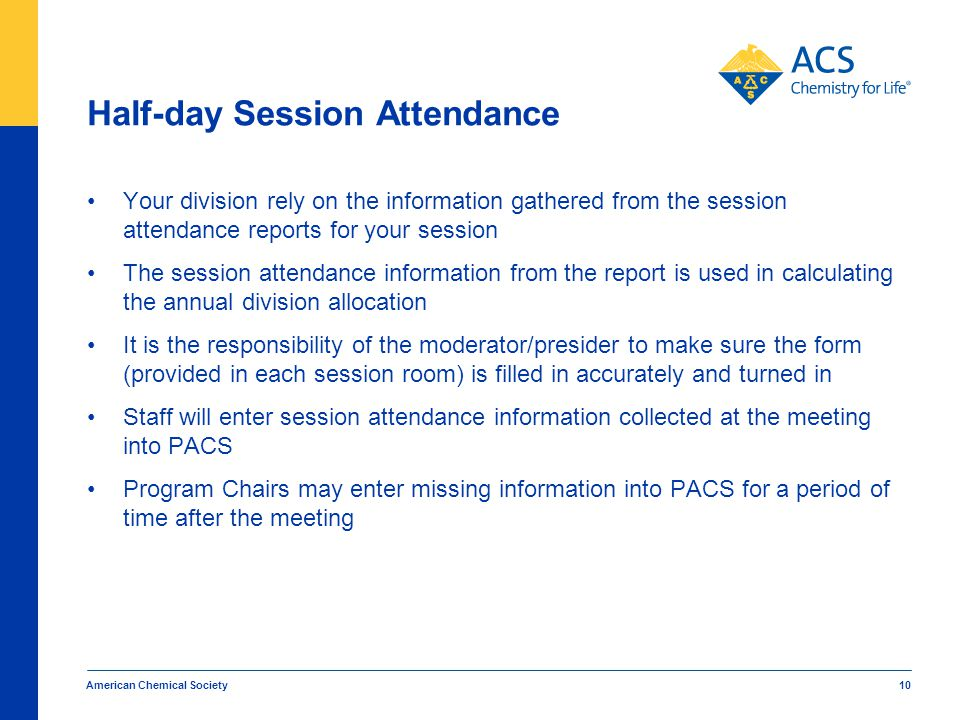 Half-day Session Attendance Your division rely on the information gathered from the session attendance reports for your session The session attendance information from the report is used in calculating the annual division allocation It is the responsibility of the moderator/presider to make sure the form (provided in each session room) is filled in accurately and turned in Staff will enter session attendance information collected at the meeting into PACS Program Chairs may enter missing information into PACS for a period of time after the meeting American Chemical Society 10