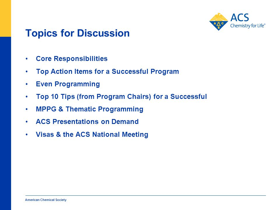 Topics for Discussion Core Responsibilities Top Action Items for a Successful Program Even Programming Top 10 Tips (from Program Chairs) for a Successful MPPG & Thematic Programming ACS Presentations on Demand Visas & the ACS National Meeting American Chemical Society